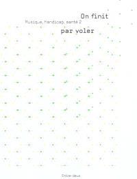 Musique, handicap, santé. Volume 2, On finit par voler