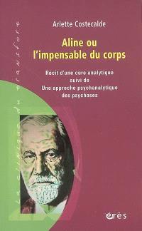 Aline ou L'impensable du corps : récit d'une cure analytique; Suivi de Une approche psychanalytique des psychoses
