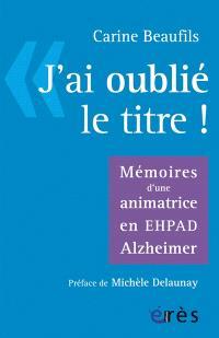 J'ai oublié le titre ! : mémoires d'une animatrice en Ehpad Alzheimer