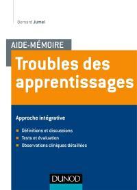 Troubles des apprentissages : approche intégrative : définitions et discussions, tests et évaluation, observations cliniques détaillées