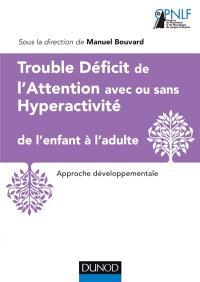 Trouble déficit de l'attention avec ou sans hyperactivité : de l'enfant à l'adulte : approche développementale