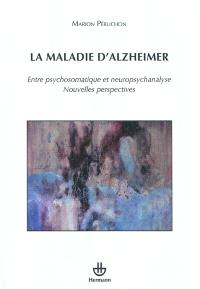 La maladie d'Alzheimer : entre psychosomatique et neuropsychanalyse : nouvelles perspectives