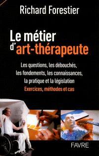 Le métier d'art-thérapeute : les questions, les débouchés, les fondements, les connaissances, la pratique et la législation : exercices, méthodes et cas