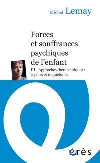 Forces et souffrances psychiques de l'enfant. Volume 3, Approches thérapeutiques : espoirs et inquiétudes