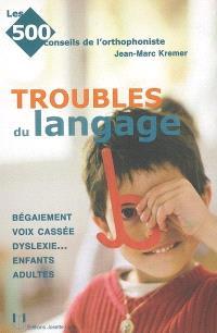 Les troubles du langage : bégaiement, voix cassée, dyslexie... : enfants, adultes