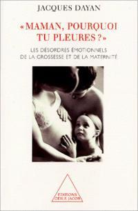 Maman, pourquoi tu pleures ? : les désordres émotionnels de la grossesse et de la maternité