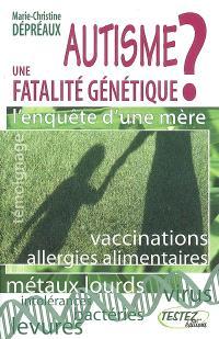 Autisme : une fatalité génétique ? : l'enquête d'une mère, des vérités qui dérangent