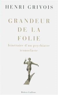 Grandeur de la folie : itinéraire d'un psychiatre iconoclaste