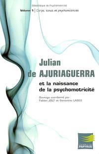 Julian de Ajuriaguerra et la naissance de la psychomotricité. Volume 1, Corps, tonus et psychomotricité