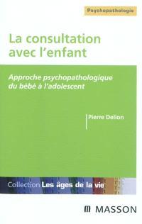 La consultation avec l'enfant : approche psychopathologique du bébé à l'adolescent