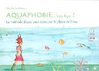 Aquaphobie, bye bye ! : la méthode douce pour retrouver le plaisir de l'eau