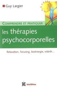 Comprendre et pratiquer les thérapies psychocorporelles : relaxation, focusing, bioénergie, rebirth...