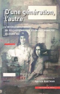 D'une génération, l'autre : l'intergénérationnel en psychopathologie et en psychanalyse aujourd'hui