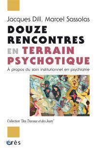 Douze rencontres en terrain psychotique : à propos du soin institutionnel en psychiatrie