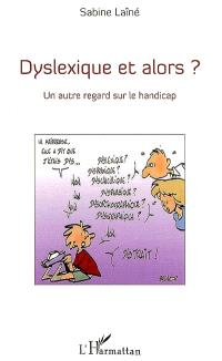 Dyslexique et alors ? : un autre regard sur le handicap