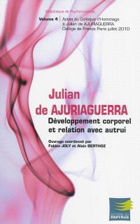 Julian de Ajuriaguerra et la naissance de la psychomotricité. Volume 4, Développement corporel et relation avec autrui : actes du colloque d'hommage à Julian de Ajuriaguerra, Collège de France, Paris, juillet 2010