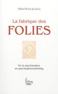La fabrique des folies : de la psychanalyse au psychomarketing