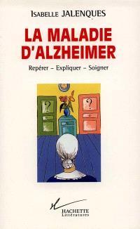 La maladie d'Alzheimer : repérer, expliquer, soigner