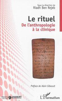 Le rituel : de l'anthropologie à la clinique : actes du 5e colloque organisé par l'Unité de recherche en psychopathologie clinique, 4 et 5 février 2005, Tunis