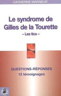Le syndrome Gilles de la Tourette, les tics : questions-réponses, 12 témoignages, fiche pratique
