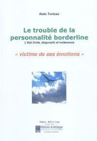 Le trouble de la personnalité borderline : l'état limite, diagnostic et traitements : victime de ses émotions