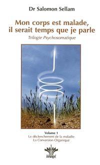 Mon corps est malade, il serait temps que je parle : trilogie psychosomatique. Volume 1, Alors je parle à ma tête : leçons 1 à 26, le déclenchement de la maladie : la conversion organique