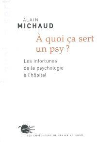 A quoi ça sert un psy ? : les infortunes de la psychologie à l'hôpital