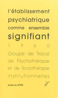 Actes du GTPSI. Volume 1, L'établissement psychiatrique comme ensemble signifiant : actes du GTPSI, Saint-Alban, 4 et 5 juin 1960