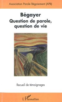Bégayer : question de parole, question de vie : recueil de témoignages