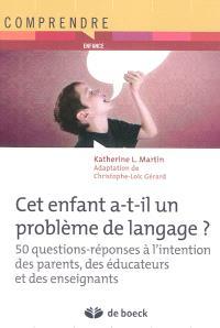 Cet enfant a-t-il un problème de langage ? : 50 questions-réponses à l'intention des parents, éducateurs et des enseignants