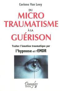 Du microtraumatisme à la guérison : traiter l'émotion traumatique par l'hypnose et l'EMDR