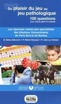Du plaisir du jeu au jeu pathologique : 100 questions pour mieux gérer la maladie : les réponses claires des spécialistes des hôpitaux universitaires de Paris Sud et de Nantes