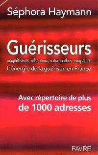 Guérisseurs, magnétiseurs, rebouteux, naturopathes, étiopathes : l'énergie de la guérison en France : avec répertoire de 1.000 adresses