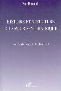 Histoire et structure du savoir psychiatrique. Volume 1, Les fondements de la clinique