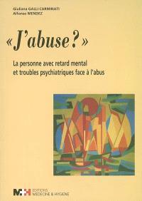 J'abuse ? : la personne avec retard mental et troubles psychiatriques face à l'abus