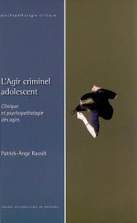 L'agir criminel adolescent : clinique et psychopathologie des agirs