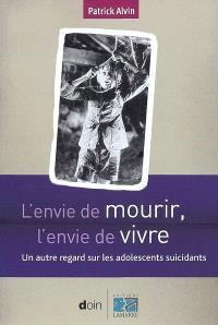 L'envie de mourir, l'envie de vivre : un autre regard sur les adolescents suicidants