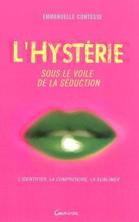 L'hystérie, sous le voile de la séduction : l'identifier, la comprendre, la sublimer
