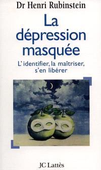 La dépression masquée : l'identifier, la maîtriser, s'en libérer