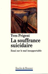 La souffrance suicidaire : essai sur le mal suicidaire
