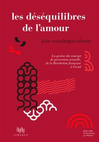 Les déséquilibres de l'amour, la genèse du concept de perversion sexuelle, de la Révolution française à Freud