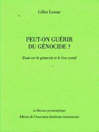 Peut-on guérir du génocide ? : essai sur le génocide et le lien social