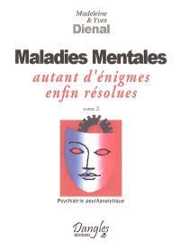 Psychiatrie psychanalytique. Volume 2, Maladies mentales : autant d'énigmes enfin résolues