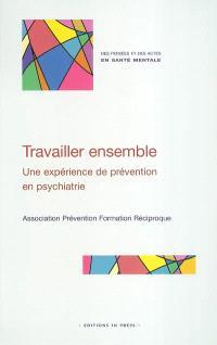 Travailler ensemble : une expérience de prévention en psychiatrie : créer des liens entre professionnels, salariés et bénévoles, pour accueillir, aider, soigner