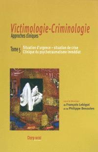 Victimologie-criminologie : approches cliniques. Volume 5, Situation d'urgence, situation de crise, clinique du psychotraumatisme immédiat