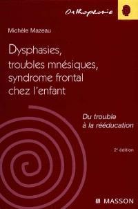Dysphasies, troubles mnésiques et syndrome frontal chez l'enfant : du trouble à la rééducation