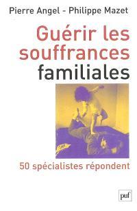 Guérir les souffrances familiales : 50 spécialistes repondent