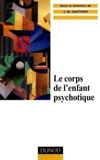 Le corps de l'enfant psychotique : approche psychosomatique de la psychose infantile