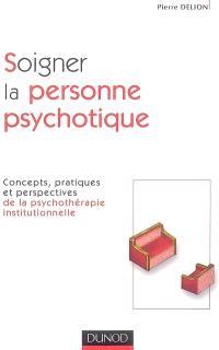 Soigner la personne psychotique : concepts, pratiques et perspectives de la psychothérapie institutionnelle