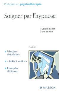Soigner par l'hypnose : principes théoriques, boîte à outils, exemples cliniques